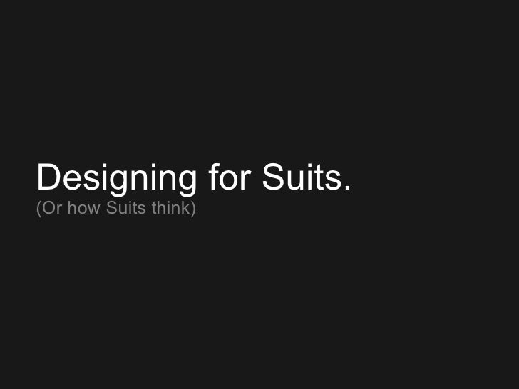 Designing for Suits. (Or how Suits think)