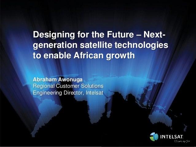 Designing for the Future – Nextgeneration satellite technologies to enable African growth Abraham Awonuga Regional Custome...