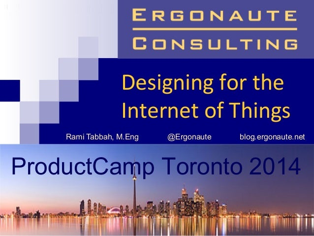 Designing for the Internet of Things Rami Tabbah, M.Eng @Ergonaute blog.ergonaute.net ProductCamp Toronto 2014