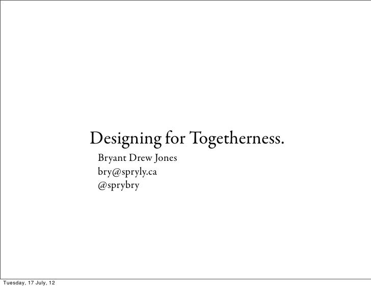Designing for Togetherness.                        Bryant Drew Jones                        bry@spryly.ca                 ...