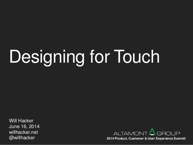 Designing for Touch Will Hacker June 16, 2014 willhacker.net @willhacker 2014 Product, Customer & User Experience Summit