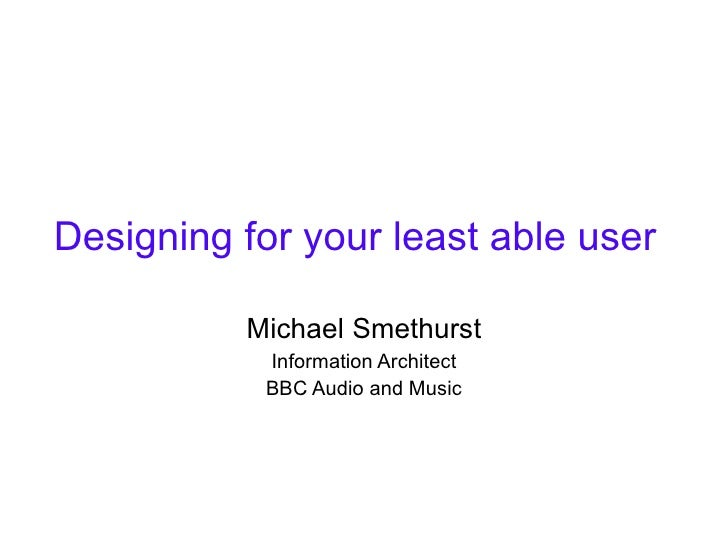 Designing for your least able user Michael Smethurst Information Architect BBC Audio and Music