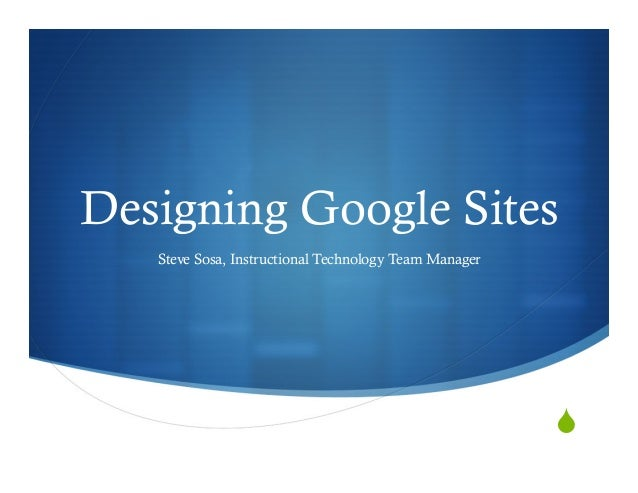 S Designing Google Sites Steve Sosa, Instructional Technology Team Manager