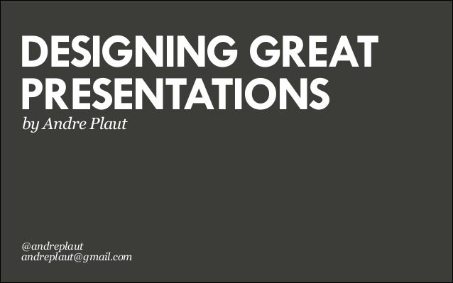 DESIGNING GREAT PRESENTATIONS by Andre Plaut  @andreplaut andreplaut@gmail.com