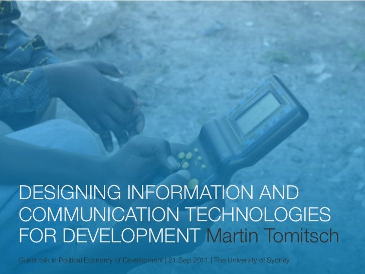 DESIGNING INFORMATION ANDCOMMUNICATION TECHNOLOGIESFOR DEVELOPMENT Martin TomitschGuest talk in Political Economy of Devel...