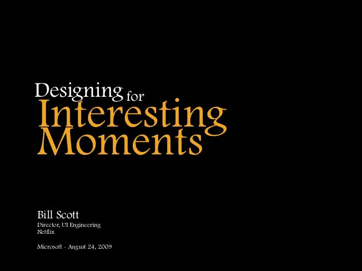 Designing for Interesting Moments Bill Scott Director, UI Engineering Netflix  Microsoft - August 24, 2009