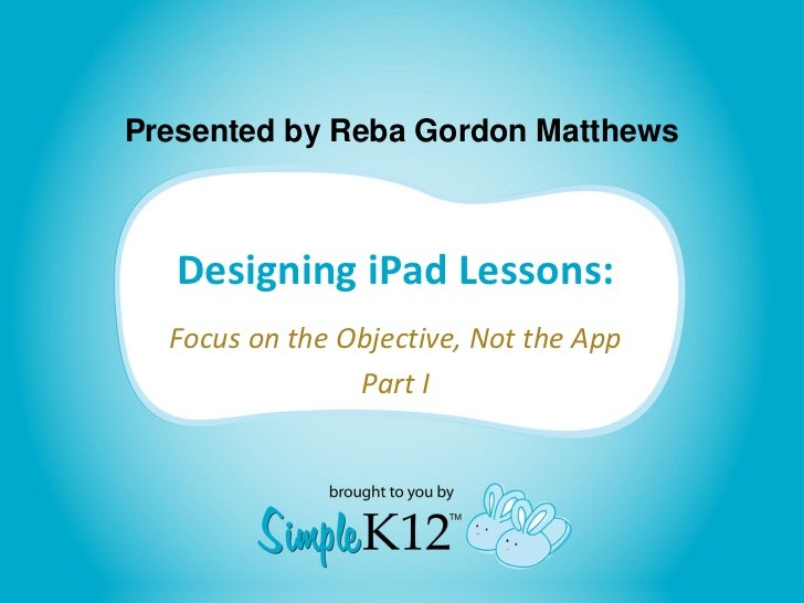 Presented by Reba Gordon Matthews   Designing iPad Lessons:  Focus on the Objective, Not the App                Part I