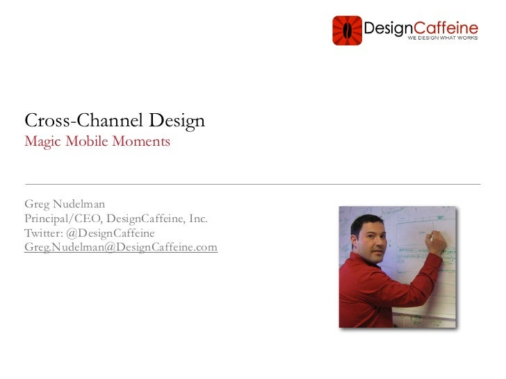 Cross-Channel DesignMagic Mobile MomentsGreg NudelmanPrincipal/CEO, DesignCaffeine, Inc.Twitter: @DesignCaffeineGreg.Nudel...