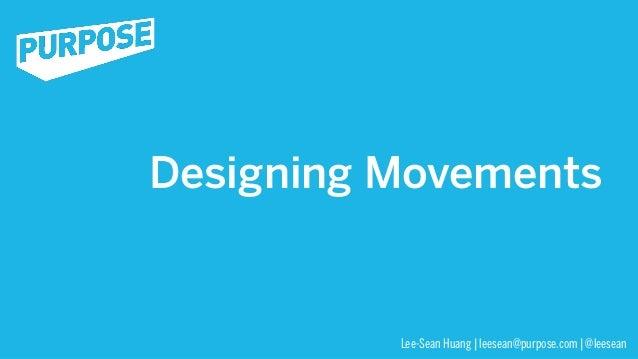 Designing Movements          Lee-Sean Huang | leesean@purpose.com | @leesean