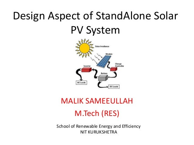 Design Aspect of StandAlone Solar PV System  MALIK SAMEEULLAH M.Tech (RES) School of Renewable Energy and Efficiency NIT K...