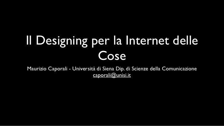 Il Designing per la Internet delle               Cose Maurizio Caporali - Università di Siena Dip. di Scienze della Comuni...