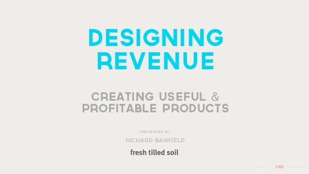 designing revenue creating useful &profitable products        Presented by     richard banfield                        1 /50