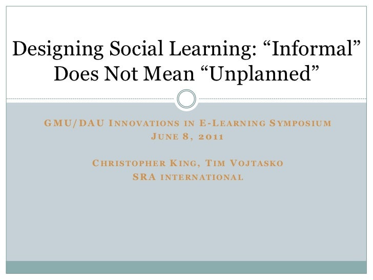 """Designing Social Learning: """"Informal""""    Does Not Mean """"Unplanned""""   GM U/DAU I NNOVATIONS IN E-LEARNING SYMPOSIUM        ..."""
