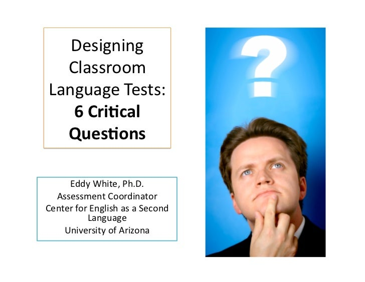 Designing  ClassroomLanguageTests:   6Cri&cal  Ques&ons     EddyWhite,Ph.D.  AssessmentCoordinatorCenterfor...