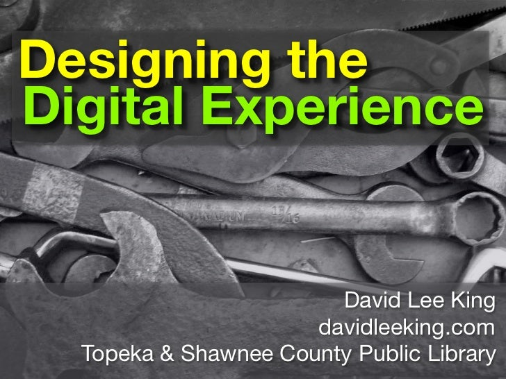 Designing the Digital Experience                           David Lee King                       davidleeking.com   Topeka ...