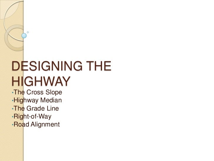 DESIGNING THEHIGHWAY•The Cross Slope•Highway Median•The Grade Line•Right-of-Way•Road Alignment
