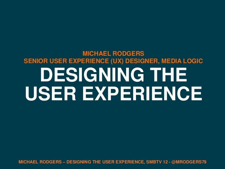 MICHAEL RODGERS  SENIOR USER EXPERIENCE (UX) DESIGNER, MEDIA LOGIC   DESIGNING THE  USER EXPERIENCEMICHAEL RODGERS – DESIG...