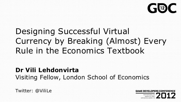 Designing Successful VirtualCurrency by Breaking (Almost) EveryRule in the Economics TextbookDr Vili LehdonvirtaVisiting F...
