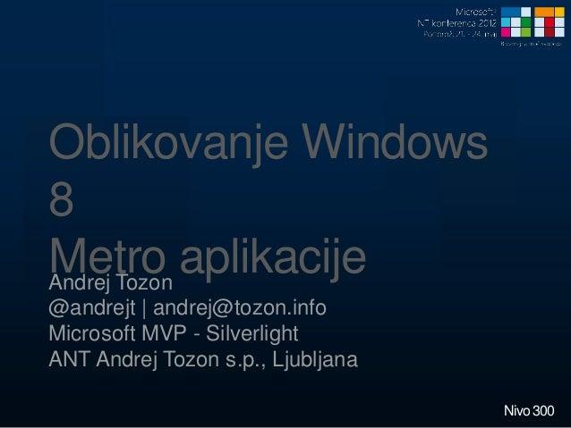Oblikovanje Windows8Metro aplikacijeAndrej Tozon@andrejt   andrej@tozon.infoMicrosoft MVP - SilverlightANT Andrej Tozon s....