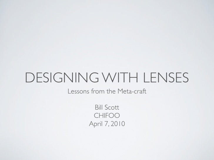 DESIGNING WITH LENSES      Lessons from the Meta-craft               Bill Scott              CHIFOO             April 7, 2...