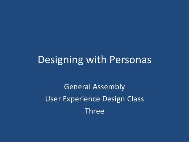 Designing with Personas      General Assembly User Experience Design Class            Three