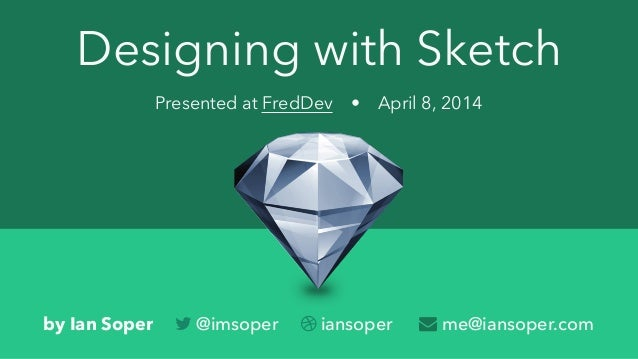 Designing with Sketch Presented at FredDev • April 8, 2014 by Ian Soper  @imsoper  iansoper  me@iansoper.com