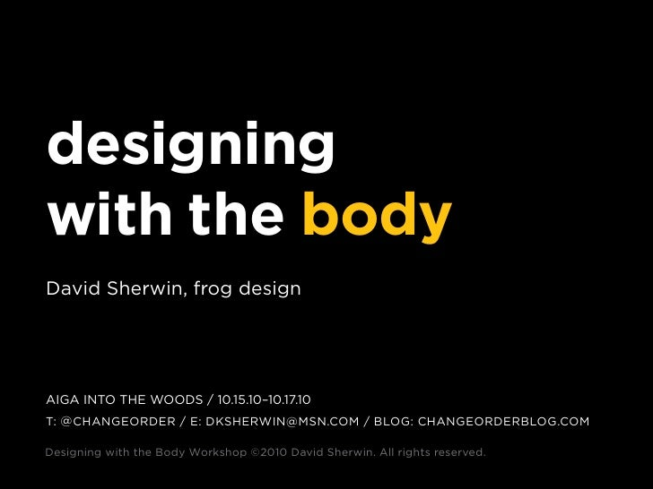 designing with the body david sherwin, frog design     AIGA Into the woods / 10.15.10–10.17.10 t: @ chAnGeorder / e: dkshe...