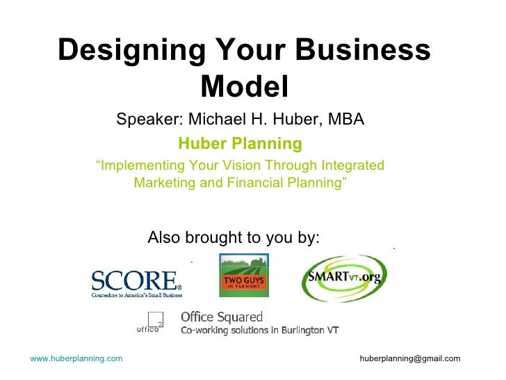 "Designing Your Business Model Speaker: Michael H. Huber, MBA Huber Planning "" Implementing Your Vision Through Integrated ..."