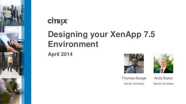 Designing your XenApp 7.5 Environment April 2014 Andy Baker Senior Architect Thomas Berger Senior Architect