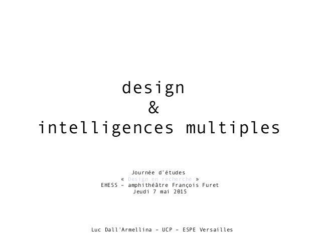 design & intelligences multiples Journée d'études «Design en recherche» EHESS – amphithéâtre François Furet Jeudi 7 mai ...
