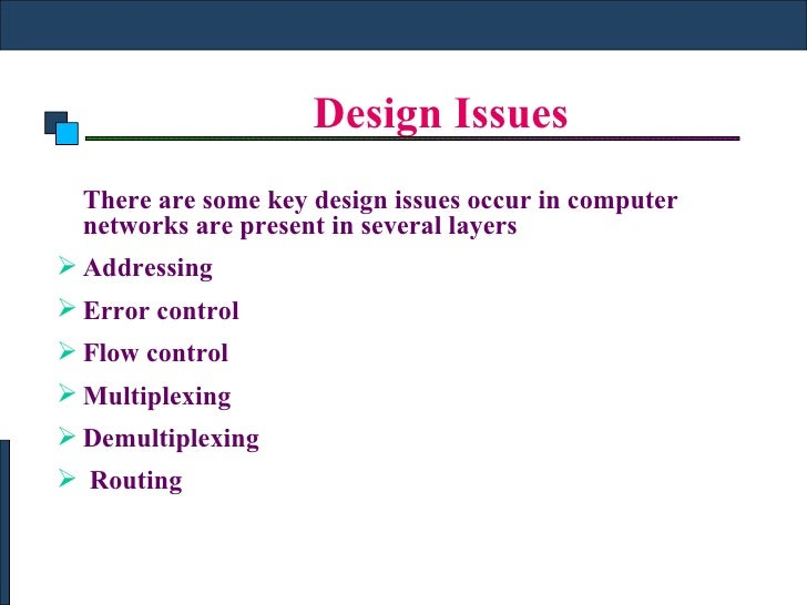 Design Issues <ul><li>There are some key design issues occur in computer networks are present in several layers </li></ul>...
