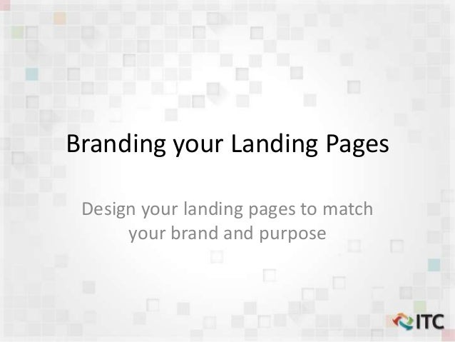 Branding your Landing Pages Design your landing pages to match your brand and purpose