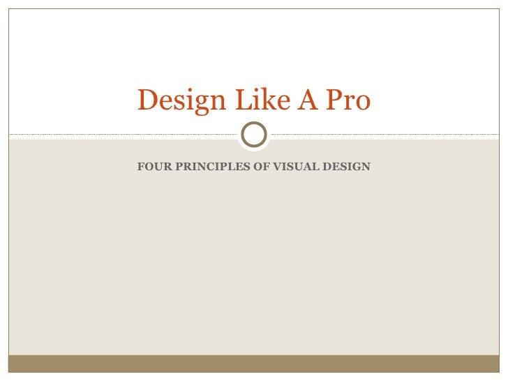 Design Like A ProFOUR PRINCIPLES OF VISUAL DESIGN