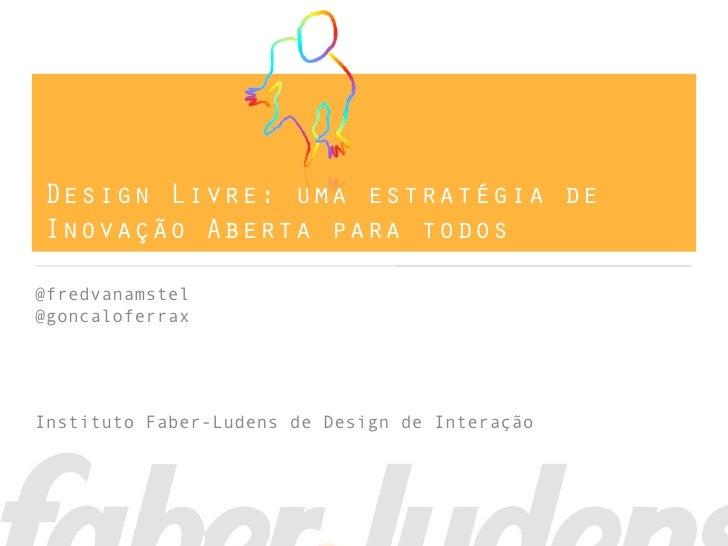 Design Livre: uma estratégia deInovação Aberta para todos@fredvanamstel@goncaloferraxInstituto Faber-Ludens de Design de I...