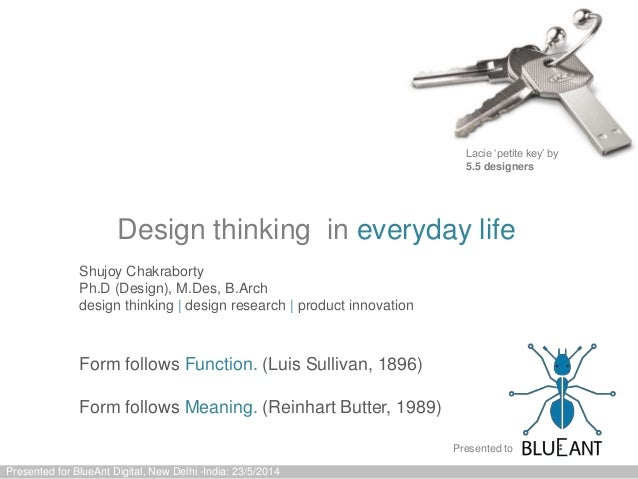 Design thinking in everyday life Presented for BlueAnt Digital, New Delhi -India: 23/5/2014 Form follows Function. (Luis S...
