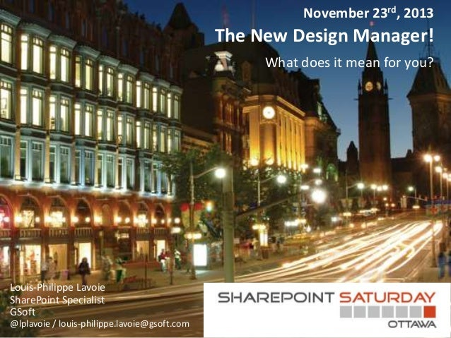 November 23rd, 2013  The New Design Manager! What does it mean for you?  Louis-Philippe Lavoie SharePoint Specialist GSoft...