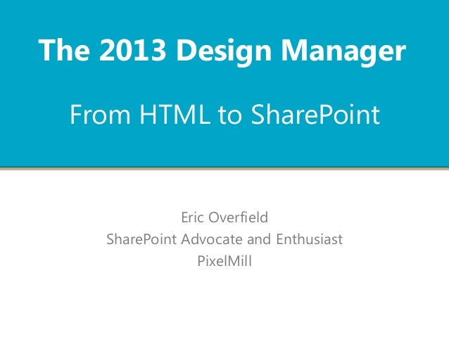 From HTML to SharePoint Eric Overfield SharePoint Advocate and Enthusiast PixelMill The 2013 Design Manager