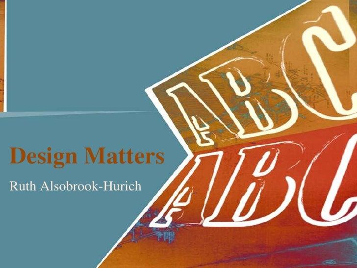 Design Matters<br />RuthAlsobrook-Hurich<br />