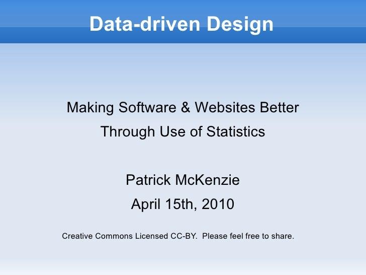 Data-driven Design Making Software & Websites Better Through Use of Statistics Patrick McKenzie April 15th, 2010 Creative ...