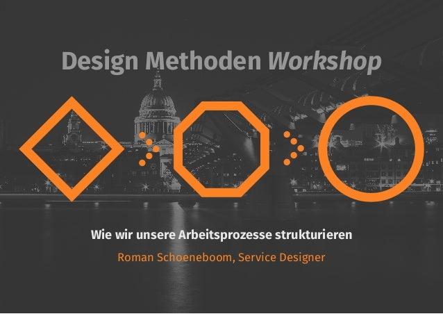Design Methoden Workshop Wie wir unsere Arbeitsprozesse strukturieren Roman Schoeneboom, Service Designer