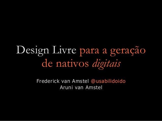 Design Livre para a geração de nativos digitais Frederick van Amstel @usabilidoido Aruni van Amstel