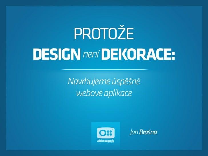 PROTOŽE DESIGN není DEKORACE:      Navrhujeme úspěšné        webové aplikace                       Jan Brašna