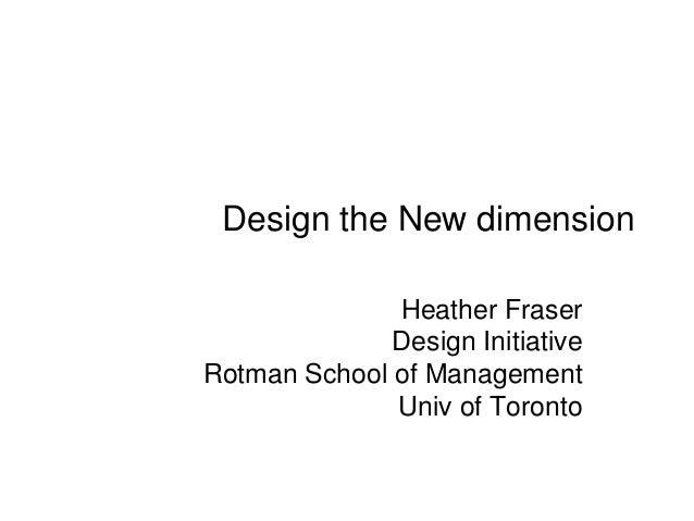 Design the New dimension              Heather Fraser              Design InitiativeRotman School of Management            ...