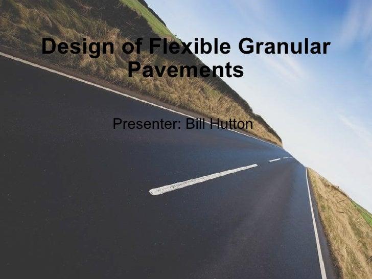 Design of Flexible Granular Pavements Presenter: Bill Hutton