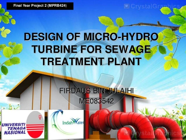 FIRDAUS BIN JULAIHI ME083542 Final Year Project 2 (MPRB424) DESIGN OF MICRO-HYDRO TURBINE FOR SEWAGE TREATMENT PLANT