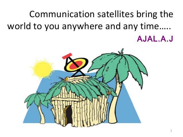 Communication satellites bring the world to you anywhere and any time….. AJAL.A.J  1