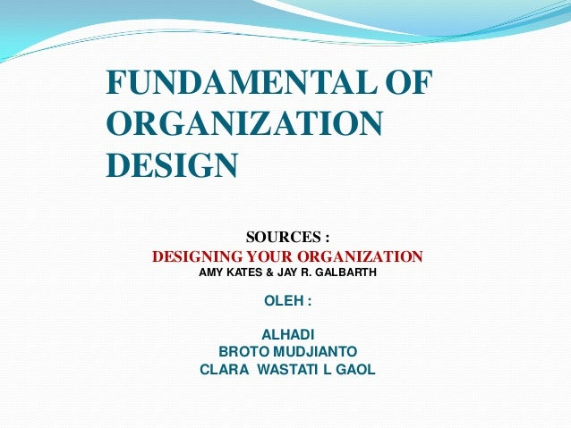 FUNDAMENTAL OF ORGANIZATION DESIGN SOURCES : DESIGNING YOUR ORGANIZATION AMY KATES & JAY R. GALBARTH  OLEH :  ALHADI BROTO...