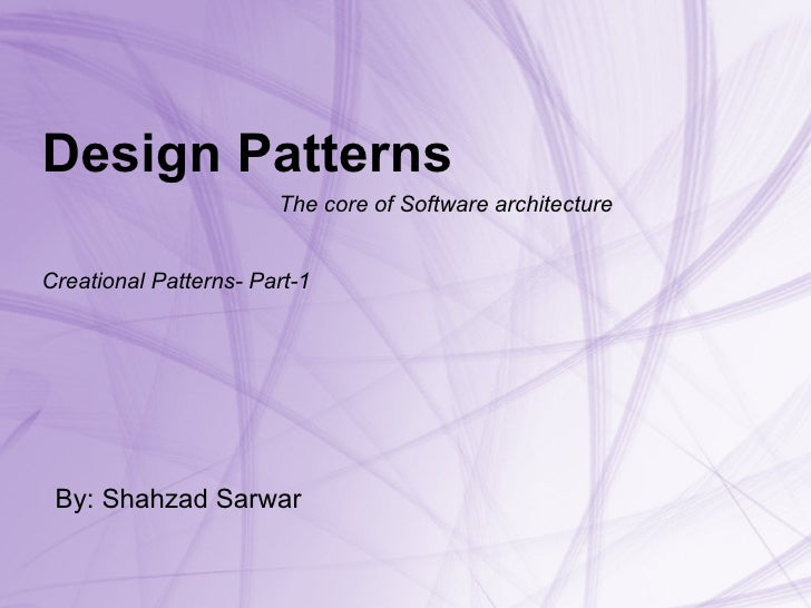 Design Patterns   The core of Software architecture Creational Patterns- Part-1 By: Shahzad Sarwar