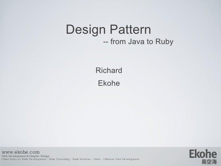 Design Pattern   -- from Java to Ruby <ul><ul><li>Richard </li></ul></ul><ul><ul><li>E kohe </li></ul></ul>www.ekohe.com W...