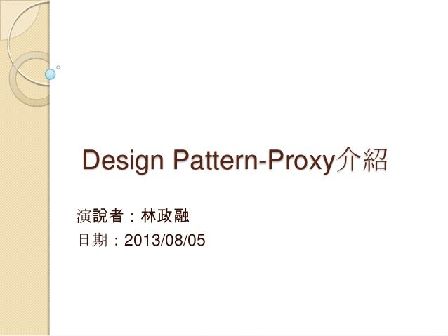 Design Pattern-Proxy介紹 演說者:林政融 日期:2013/08/05